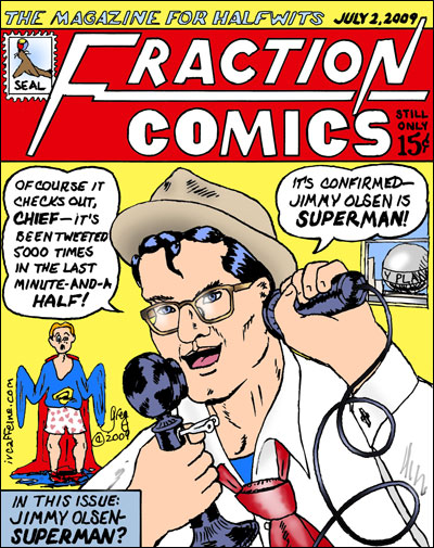 In an issue of FRACTION COMICS (the magazine for halfwits), Clark Kent uses Twitter to foist suspicion of Superman's secret identity on Jimmy Olsen, cub reporter.y